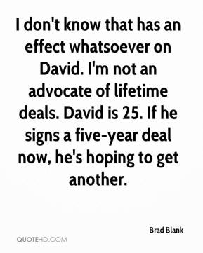 Brad Blank - I don't know that has an effect whatsoever on David. I'm not an advocate of lifetime deals. David is 25. If he signs a five-year deal now, he's hoping to get another.