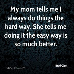 Brad Clark - My mom tells me I always do things the hard way. She tells me doing it the easy way is so much better.