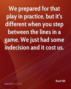 We prepared for that play in practice, but it's different when you step between the lines in a game. We just had some indecision and it cost us.