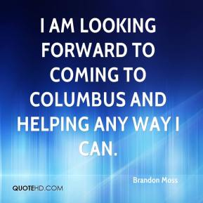 Brandon Moss - I am looking forward to coming to Columbus and helping any way I can.