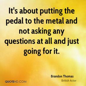 Brandon Thomas - It's about putting the pedal to the metal and not asking any questions at all and just going for it.