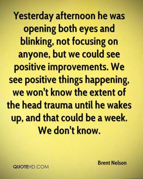 Brent Nelson - Yesterday afternoon he was opening both eyes and blinking, not focusing on anyone, but we could see positive improvements. We see positive things happening, we won't know the extent of the head trauma until he wakes up, and that could be a week. We don't know.