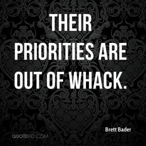 Brett Bader - Their priorities are out of whack.