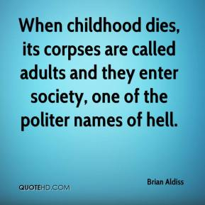 Brian Aldiss - When childhood dies, its corpses are called adults and they enter society, one of the politer names of hell.