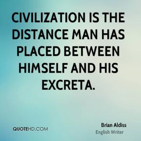 Civilization is the distance man has placed between himself and his excreta.