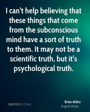 Brian Aldiss - I can't help believing that these things that come from the subconscious mind have a sort of truth to them. It may not be a scientific truth, but it's psychological truth.