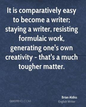 Brian Aldiss - It is comparatively easy to become a writer; staying a writer, resisting formulaic work, generating one's own creativity - that's a much tougher matter.