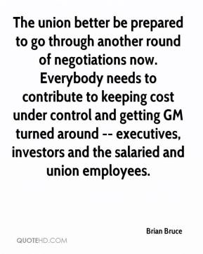 The union better be prepared to go through another round of negotiations now. Everybody needs to contribute to keeping cost under control and getting GM turned around -- executives, investors and the salaried and union employees.