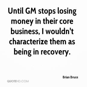 Brian Bruce - Until GM stops losing money in their core business, I wouldn't characterize them as being in recovery.