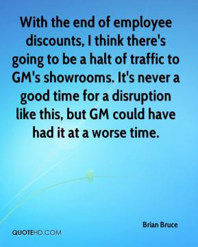 Brian Bruce - With the end of employee discounts, I think there's going to be a halt of traffic to GM's showrooms. It's never a good time for a disruption like this, but GM could have had it at a worse time.