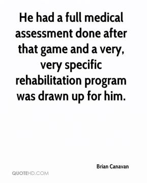 Brian Canavan - He had a full medical assessment done after that game and a very, very specific rehabilitation program was drawn up for him.