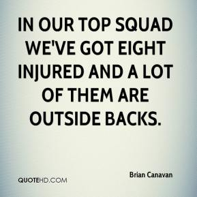 Brian Canavan - In our top squad we've got eight injured and a lot of them are outside backs.