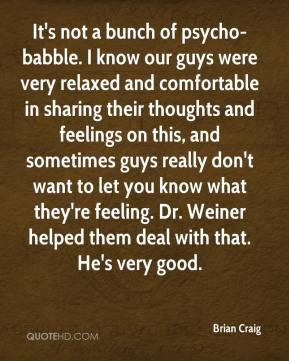 Brian Craig - It's not a bunch of psycho-babble. I know our guys were very relaxed and comfortable in sharing their thoughts and feelings on this, and sometimes guys really don't want to let you know what they're feeling. Dr. Weiner helped them deal with that. He's very good.
