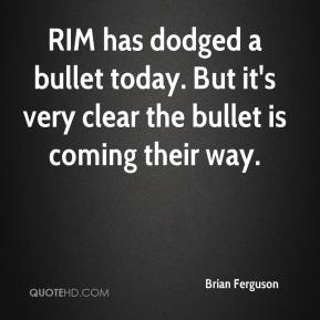 Brian Ferguson - RIM has dodged a bullet today. But it's very clear the bullet is coming their way.