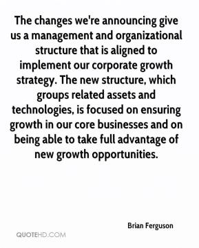Brian Ferguson - The changes we're announcing give us a management and organizational structure that is aligned to implement our corporate growth strategy. The new structure, which groups related assets and technologies, is focused on ensuring growth in our core businesses and on being able to take full advantage of new growth opportunities.