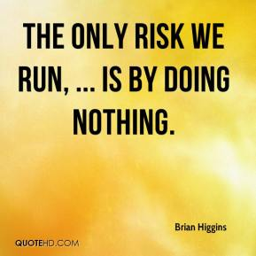 Brian Higgins - The only risk we run, ... is by doing nothing.