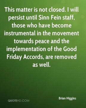 Brian Higgins - This matter is not closed. I will persist until Sinn Fein staff, those who have become instrumental in the movement towards peace and the implementation of the Good Friday Accords, are removed as well.