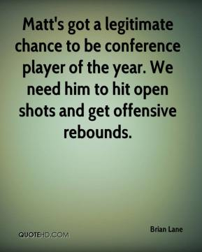 Matt's got a legitimate chance to be conference player of the year. We need him to hit open shots and get offensive rebounds.