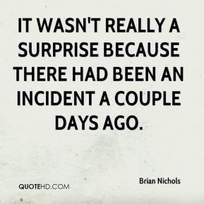 It wasn't really a surprise because there had been an incident a couple days ago.