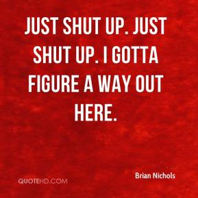 Brian Nichols - Just shut up. Just shut up. I gotta figure a way out here.