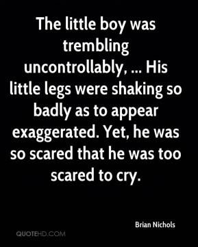 Brian Nichols - The little boy was trembling uncontrollably, ... His little legs were shaking so badly as to appear exaggerated. Yet, he was so scared that he was too scared to cry.