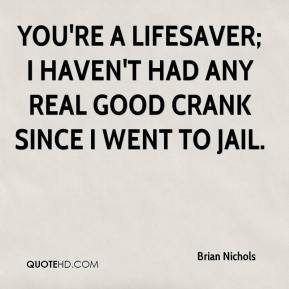 You're a lifesaver; I haven't had any real good crank since I went to jail.