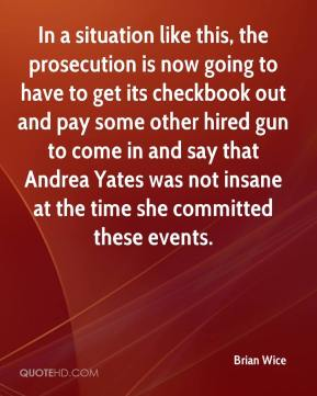 In a situation like this, the prosecution is now going to have to get its checkbook out and pay some other hired gun to come in and say that Andrea Yates was not insane at the time she committed these events.