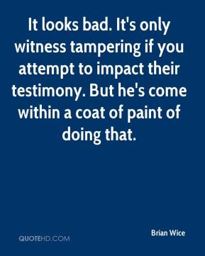 Brian Wice - It looks bad. It's only witness tampering if you attempt to impact their testimony. But he's come within a coat of paint of doing that.