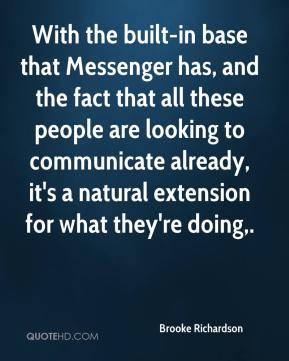With the built-in base that Messenger has, and the fact that all these people are looking to communicate already, it's a natural extension for what they're doing.