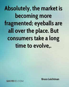 Absolutely, the market is becoming more fragmented; eyeballs are all over the place. But consumers take a long time to evolve.