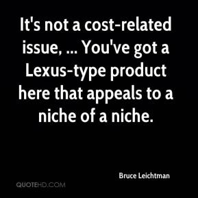 It's not a cost-related issue, ... You've got a Lexus-type product here that appeals to a niche of a niche.