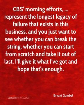 Bryant Gumbel - CBS' morning efforts, ... represent the longest legacy of failure that exists in this business, and you just want to see whether you can break the string, whether you can start from scratch and take it out of last. I'll give it what I've got and hope that's enough.
