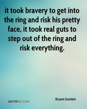 Bryant Gumbel - it took bravery to get into the ring and risk his pretty face, it took real guts to step out of the ring and risk everything.