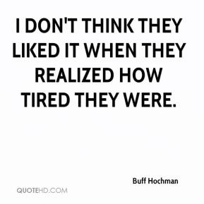 Buff Hochman - I don't think they liked it when they realized how tired they were.
