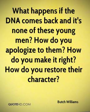 Butch Williams - What happens if the DNA comes back and it's none of these young men? How do you apologize to them? How do you make it right? How do you restore their character?