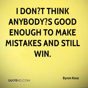 Byron Knox - I don?t think anybody?s good enough to make mistakes and still win.