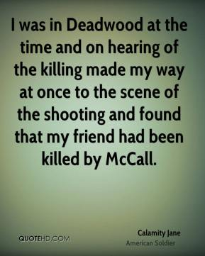 Calamity Jane - I was in Deadwood at the time and on hearing of the killing made my way at once to the scene of the shooting and found that my friend had been killed by McCall.