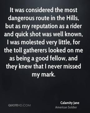 Calamity Jane - It was considered the most dangerous route in the Hills, but as my reputation as a rider and quick shot was well known, I was molested very little, for the toll gatherers looked on me as being a good fellow, and they knew that I never missed my mark.