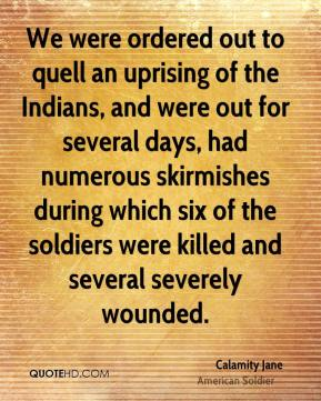Calamity Jane - We were ordered out to quell an uprising of the Indians, and were out for several days, had numerous skirmishes during which six of the soldiers were killed and several severely wounded.