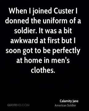 Calamity Jane - When I joined Custer I donned the uniform of a soldier. It was a bit awkward at first but I soon got to be perfectly at home in men's clothes.