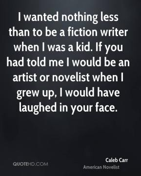 Caleb Carr - I wanted nothing less than to be a fiction writer when I was a kid. If you had told me I would be an artist or novelist when I grew up, I would have laughed in your face.