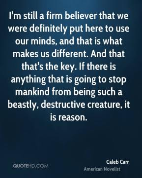 I'm still a firm believer that we were definitely put here to use our minds, and that is what makes us different. And that that's the key. If there is anything that is going to stop mankind from being such a beastly, destructive creature, it is reason.