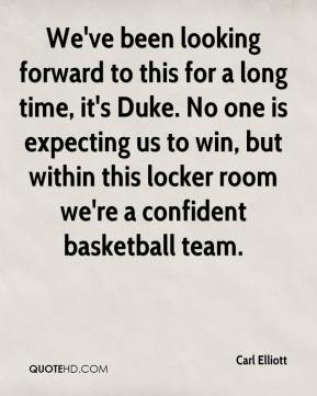 Carl Elliott - We've been looking forward to this for a long time, it's Duke. No one is expecting us to win, but within this locker room we're a confident basketball team.