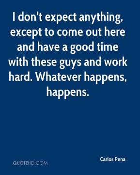 Carlos Pena - I don't expect anything, except to come out here and have a good time with these guys and work hard. Whatever happens, happens.