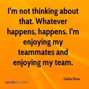 Carlos Pena - I'm not thinking about that. Whatever happens, happens. I'm enjoying my teammates and enjoying my team.