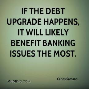 Carlos Samano - If the debt upgrade happens, it will likely benefit banking issues the most.