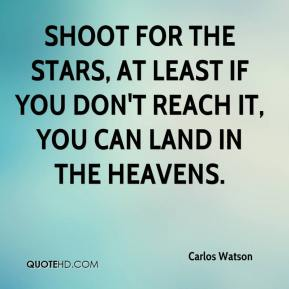 Carlos Watson - Shoot for the stars, at least if you don't reach it, you can land in the heavens.