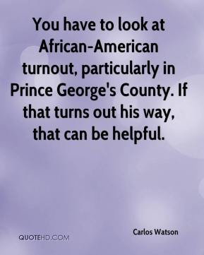 Carlos Watson - You have to look at African-American turnout, particularly in Prince George's County. If that turns out his way, that can be helpful.