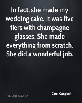 Carol Campbell - In fact, she made my wedding cake. It was five tiers with champagne glasses. She made everything from scratch. She did a wonderful job.
