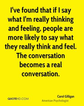 I've found that if I say what I'm really thinking and feeling, people are more likely to say what they really think and feel. The conversation becomes a real conversation.